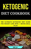 Ketogenic Diet Cookbook: The Ultimate Ketogenic Diet Guide for Weight Loss With 1 Month Meal Plan