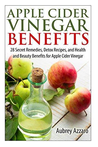Apple Cider Vinegar Benefits: 28 Secret Remedies, Detox Recipes, and Health and Beauty Benefits for Apple Cider Vinegar: Volume 1