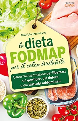 La dieta FODMAP per il colon irritabile. Usare l'alimentazione per liberarsi dal gonfiore, dal dolore e dai disturbi addominali (Salute e benessere)