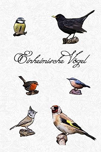 Einheimische Vögel: Notizbuch für alle meine Vögel im Garten, Wald und Park. Einheimische Vögel beobachten und heimische Singvögel bestimmen. ... Vogel Tagebuch für Hobby-Ornithologen