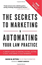 The Secrets To Marketing & Automating Your Law Practice: A Lawyers Guide To Creating Systems, Getting Clients, & Becoming ...