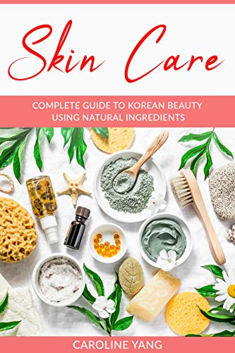 Skin Care: Complete Guide to Korean Beauty using Natural Ingredients. Discover the Secrets to Great Skin, Anti-Aging, and Wellness (with DIY recipes) (English Edition)