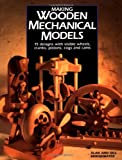 Making Wooden Mechanical Models: 15 Designs With Visible Wheels, Cranks, Pistons,...