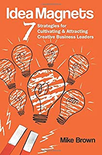 Idea Magnets: 7 Strategies for Cultivating & Attracting Creative Business Leaders