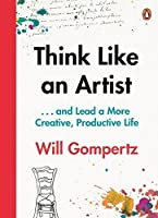Think Like an Artist: How to Live a Happier, Smarter, More Creative Life by Will Gompertz(2015-08-11)