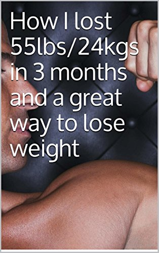 How I lost 55lbs/24kgs in 3 months and a great way to lose weight (English Edition)