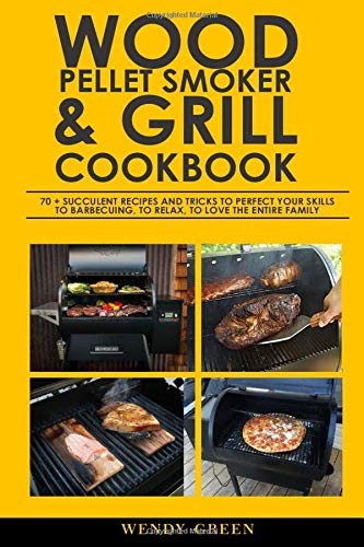 WOOD PELLET SMOKER AND GRILL COOKBOOK: 70 + Succulent Recipes and tricks to perfect your skills to barbecuing, to relax, to love the entire family