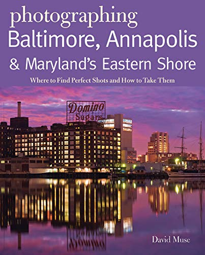 baltimore maryland travel books Photographing Baltimore, Annapolis & Maryland: Where to Find Perfect Shots and How to Take Them (The Photographer's Guide)