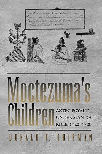 Moctezuma's Children: Aztec Royalty under Spanish Rule, 1520–1700