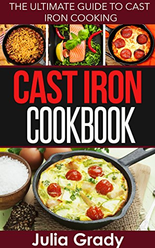 Cast Iron Cookbook: The Ultimate Guide to Cast Iron Cooking by [Julia Grady]