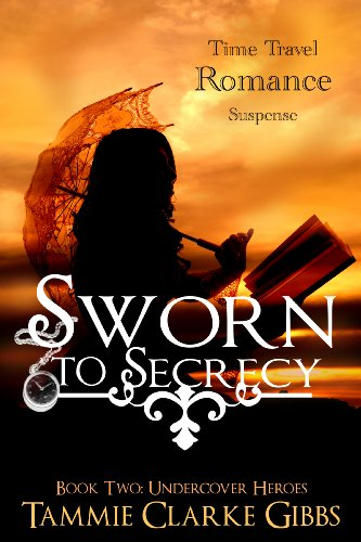 Book: Sworn to Secrecy - A Romantic Time Travel Adventure (Undercover Heroes) by Tammie Clarke Gibbs