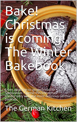Bake! Christmas is coming! The Winter Bakebook: From apple pie to gingerbread to Spekulatius - Spend this Christmas comfortably with the most delicious German pastries (English Edition)