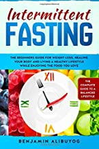 Intermittent Fasting: The beginners guide for weight loss, healing your body and living a healthy lifestyle while enjoying the food you love