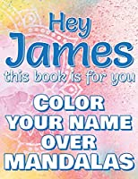 Hey JAMES, this book is for you - Color Your Name over Mandalas: James: The BEST Name Ever - Coloring book for adults or children named JAMES