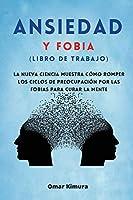 Ansiedad y Fobia (libro de Trabajo): La nueva ciencia muestra cómo romper los ciclos de preocupación por las fobias para curar la mente