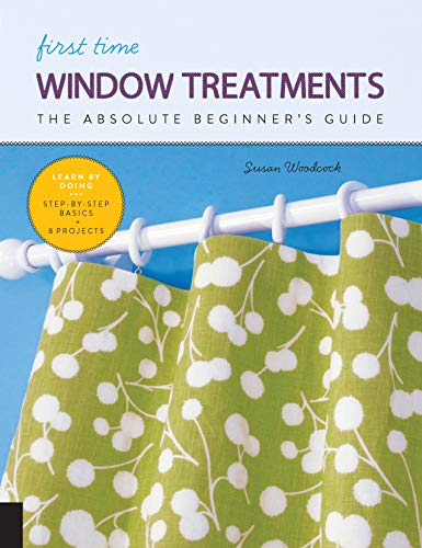 First Time Window Treatments: The Absolute Beginner's Guide - Learn By Doing * Step-by-Step Basics + 8 Projects (First Time, 9)
