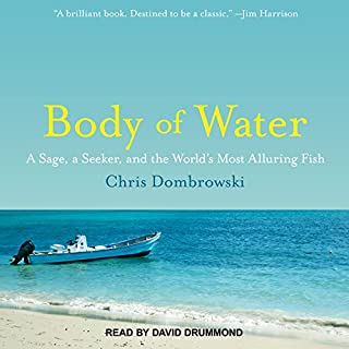 Body of Water     A Sage, a Seeker, and the World's Most Alluring Fish              Written by:                                                                                                                                 Chris Dombrowski                               Narrated by:                                                                                                                                 David Drummond                      Length: 6 hrs and 17 mins     3 ratings     Overall 4.3
