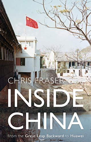 Inside China – From the Great Leap Backward to Huawei by [Chris Fraser OBE]