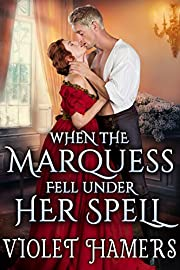 When the Marquess Fell Under Her Spell: A Steamy Historical Regency Romance Novel