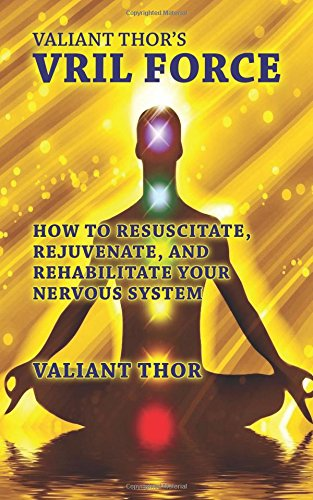 Valiant Thor\'s Vril Force: How to Resuscitate, Rejuvenate, and Rehabilitate Your Nervous System