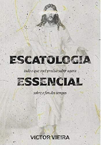 Escatologia Essencial: Tudo o que você precisa saber agora sobre o fim dos tempos
