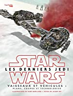 Star Wars Les derniers Jedi - Vaisseaux et véhicules: Plans, coupes et technologies de Jason FRY