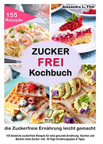 Zuckerfrei Kochbuch - die Zuckerfreie Ernährung leicht gemacht: 155 köstliche zuckerfreie Rezepte für eine gesunde Ernährung. Kochen und Backen ohne Zucker. Inkl. 30-Tage Ernährungsplan & Tipps