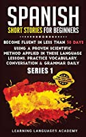 Spanish Short Stories for Beginners: : Become Fluent in Less Than 30 Days Using a Proven Scientific Method Applied in These Language Lessons. Practice Vocabulary, Conversation & Grammar Daily (Series 1) (Learning Spanish with Stories)