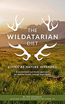 The Wildatarian Diet: Living As Nature Intended: A Customized Nutritional Approach for Optimal Health, Energy and Vitality by [Teri Cochrane]