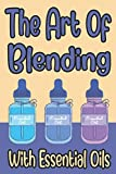 The Art Of Blending With Essential Oils: DIY Recipe Book For Essential And Aromatherapy Oils, A Mixers Notebook Of All-Natural Remedies