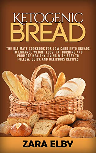 Ketogenic Bread: The Ultimate Cookbook for Low Carb Keto Breads to Enhance Weight Loss, Fat Burning and Promote Healthy Living with Easy to Follow, Quick and Delicious Recipes! (English Edition)