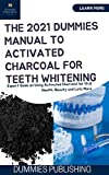 THE 2021 DUMMIES MANUAL TO ACTIVATED CHARCOAL FOR TEETH WHITENING : Expert Guide on Using Activated Charcoal for Oral Health, Beauty and Lots More
