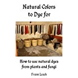Natural Colors to Dye For - How to use natural dyes from plants and fungi (English Edition)