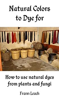 Natural Colors to Dye For - How to use natural dyes from plants and fungi by [Frann Leach]