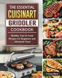 The Essential Cuisinart Griddler Cookbook: Healthy, Fast & Fresh Recipes for Beginners and Advanced Users