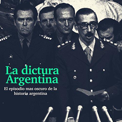 La Dictadura Argentina: El episodio más oscuro de la historia [The Argentina Dictatorship: The Darkest Episode in History] cover art