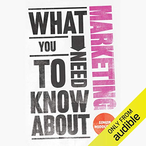 What You Need to Know About: Marketing                   By:                                                                                                                                 Simon Middleton                               Narrated by:                                                                                                                                 Lucy Paterson                      Length: 5 hrs and 44 mins     16 ratings     Overall 4.0