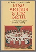 KING ARTHUR & THE GRAIL: THE ARTHURIAN LEGENDS AND THEIR MEANING