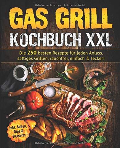 Gas Grill Kochbuch: Die 250 besten Rezepte für jeden Anlass. saftiges Grillen, rauchfrei, einfach & lecker!