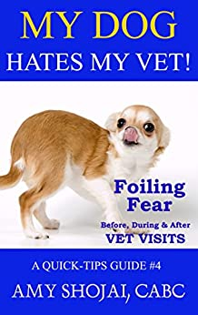 My Dog Hates My Vet!: Foiling Fear Before, During & After Vet Visits (A Quick-Tips Guide Book 4) by [Amy Shojai]
