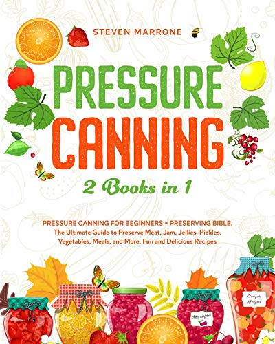 Pressure Canning 2 Books in 1: Pressure Canning for Beginners + Preserving Bible. The Ultimate Guide to Preserve Meat, Jam, Jellies, Pickles, Vegetables, Meals, and More. Fun and Delicious Recipes