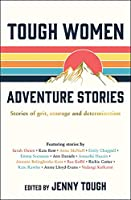 Tough Women Adventure Stories: Stories of Grit, Courage and Determination