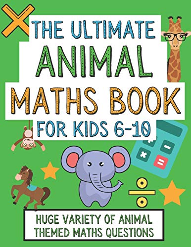 The Ultimate Animal Maths Book For Kids 6-10: Gift For 6-10 Year Old...