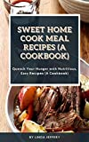 Sweet Home Cook Meal Recipes (A Cookbook): Quench Yоur Hunger wіth Nutritious, Easy Rесіреѕ (A Cооkb...