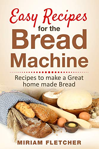 Easy Recipes for the Bread Machine: Practical Recipes to Make a Great Homemade Bread