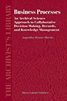 Business Processes: An Archival Science Approach to Collaborative Decision Making, Records, and Knowledge Management (The Archivist's Library, 3)
