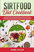 Sirtfood Diet Cookbook: The Nutrition Guide for Healthy Weight Loss and Wellbeing. Exclusive Recipes and Meal Plan to Activate Your Skinny Gene, Burn Fat and Eat Smart Everyday.