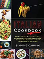 Italian Cookbook: 330 Traditional Recipes Including Vintage and Homemade Specialities. Discover the Authentic Taste of Italian Food at Your Home