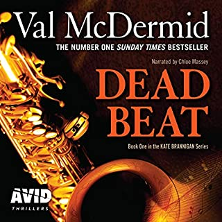 Dead Beat     PI Kate Brannigan, Book 1              By:                                                                                                                                 Val McDermid                               Narrated by:                                                                                                                                 Chloe Massey                      Length: 8 hrs and 3 mins     104 ratings     Overall 4.2