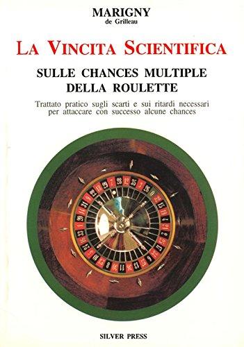 La vincita scientifica sulle chances multiple della roulette. Trattato pratico sugli scarti e sui ritardi necessari per attaccare con successo alcune chances